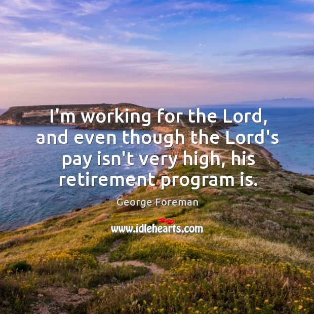 I'm working for the Lord, and even though the Lord's pay isn't Image