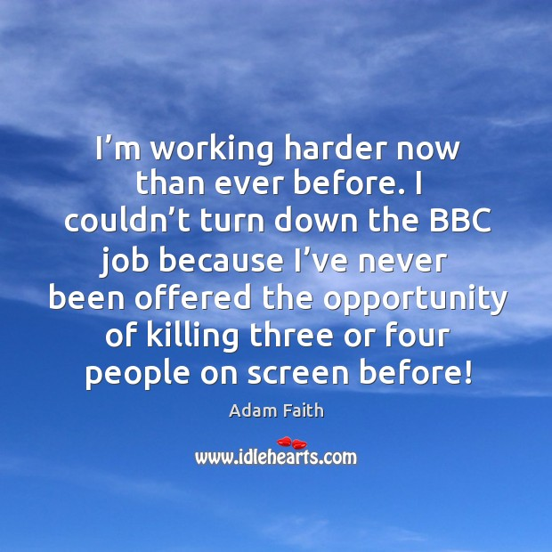 Image, I'm working harder now than ever before. I couldn't turn down the bbc job because