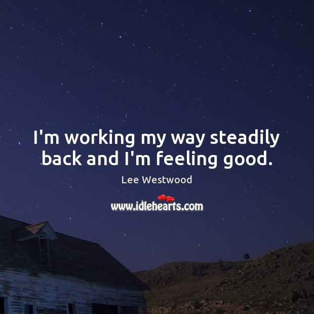 I'm working my way steadily back and I'm feeling good. Lee Westwood Picture Quote
