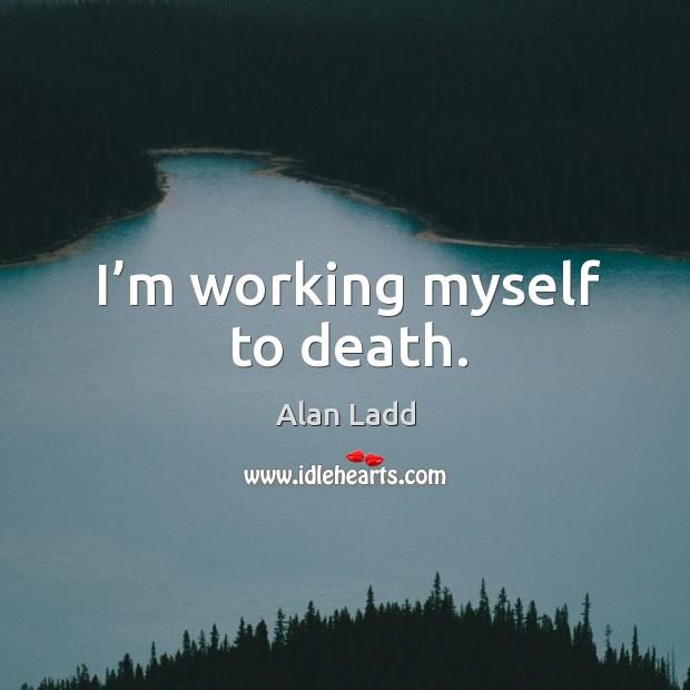 I'm working myself to death. Image