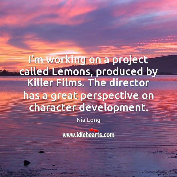 I'm working on a project called Lemons, produced by Killer Films. The Image