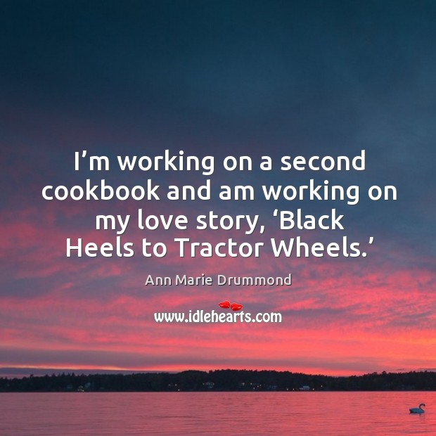 Image, I'm working on a second cookbook and am working on my love story, 'black heels to tractor wheels.'