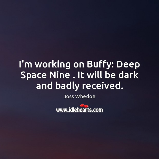 I'm working on Buffy: Deep Space Nine . It will be dark and badly received. Joss Whedon Picture Quote