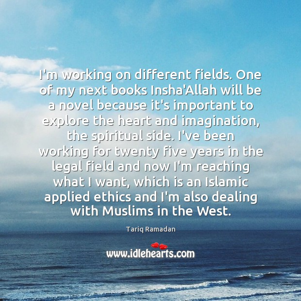 I'm working on different fields. One of my next books Insha'Allah will Tariq Ramadan Picture Quote