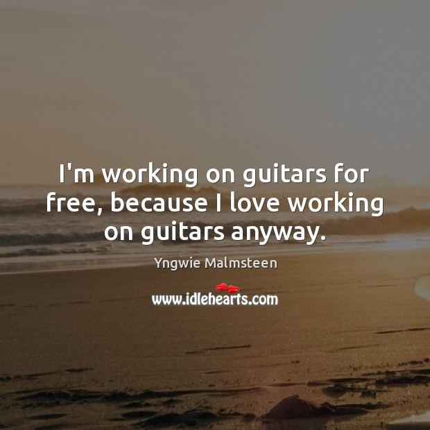 I'm working on guitars for free, because I love working on guitars anyway. Image