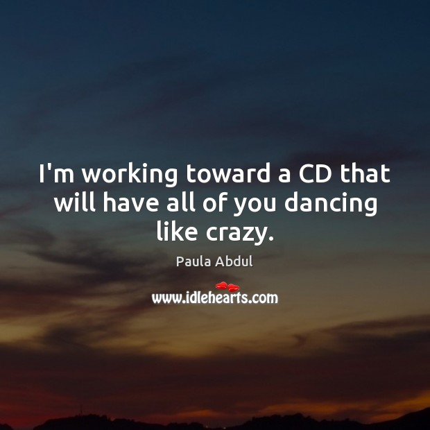I'm working toward a CD that will have all of you dancing like crazy. Image