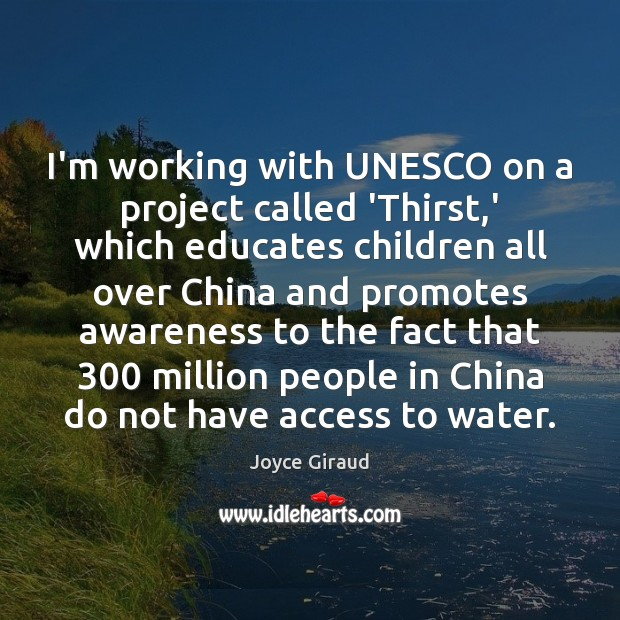 Image, I'm working with UNESCO on a project called 'Thirst,' which educates