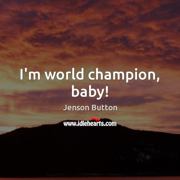 I'm world champion, baby! Jenson Button Picture Quote