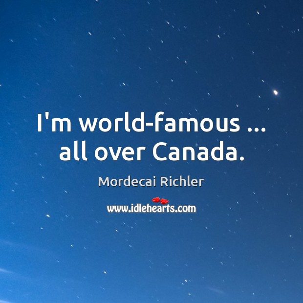 Image, I'm world-famous … all over Canada.