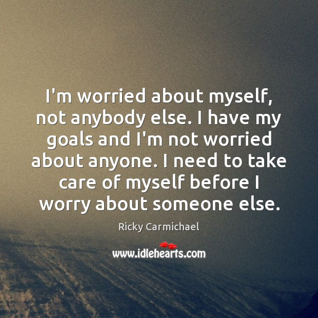 I'm worried about myself, not anybody else. I have my goals and Image