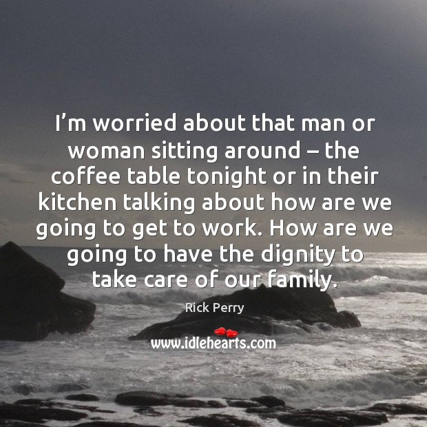 Image, I'm worried about that man or woman sitting around – the coffee table tonight or in