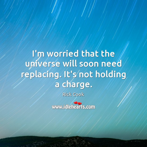 I'm worried that the universe will soon need replacing. It's not holding a charge. Image