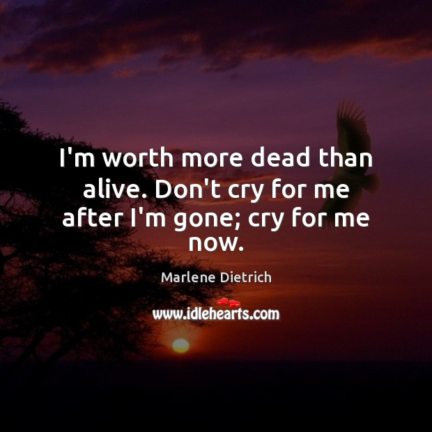 I'm worth more dead than alive. Don't cry for me after I'm gone; cry for me now. Image