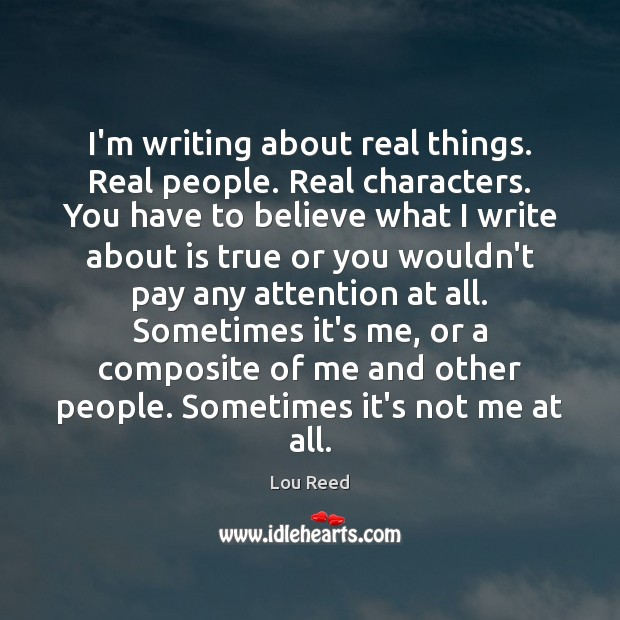 I'm writing about real things. Real people. Real characters. You have to Image
