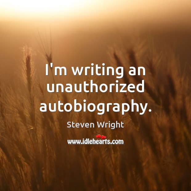 I'm writing an unauthorized autobiography. Steven Wright Picture Quote