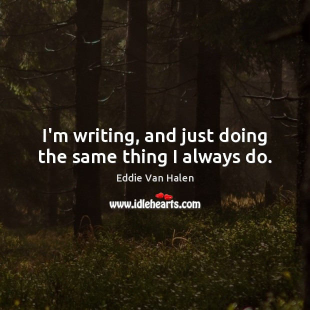 I'm writing, and just doing the same thing I always do. Eddie Van Halen Picture Quote