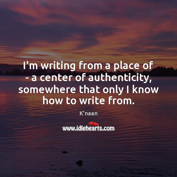 I'm writing from a place of – a center of authenticity, somewhere Image