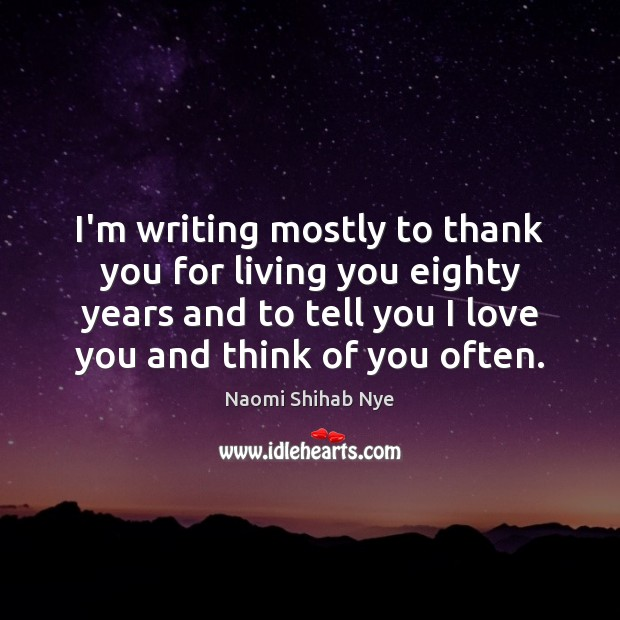 Image, I'm writing mostly to thank you for living you eighty years and