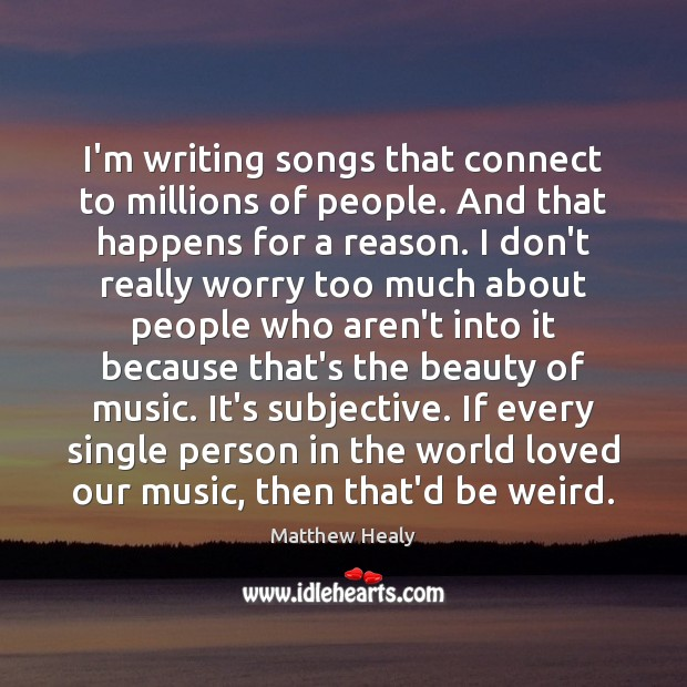 I'm writing songs that connect to millions of people. And that happens Image