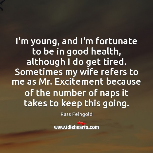 Image, I'm young, and I'm fortunate to be in good health, although I
