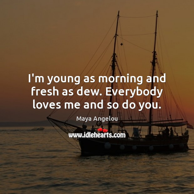 Image, I'm young as morning and fresh as dew. Everybody loves me and so do you.