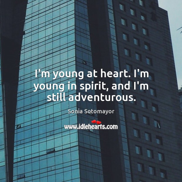 Image, I'm young at heart. I'm young in spirit, and I'm still adventurous.