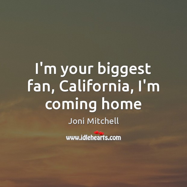 I'm your biggest fan, California, I'm coming home Joni Mitchell Picture Quote