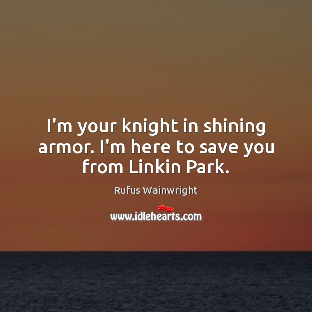 I'm your knight in shining armor. I'm here to save you from Linkin Park. Image