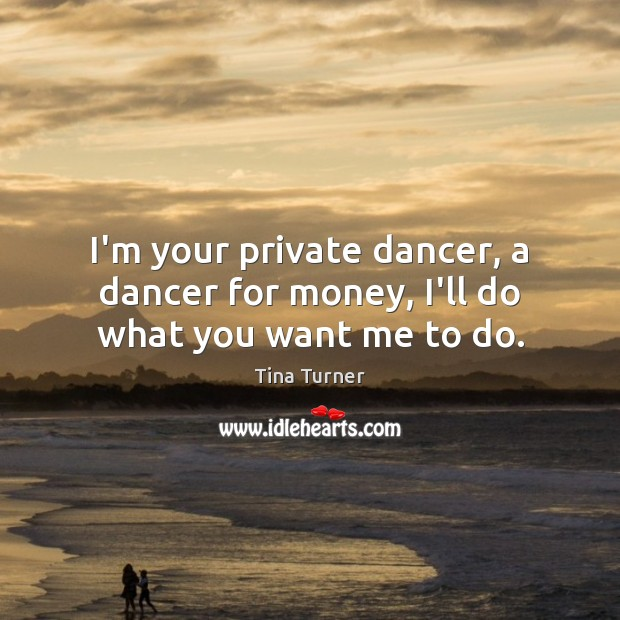 I'm your private dancer, a dancer for money, I'll do what you want me to do. Image