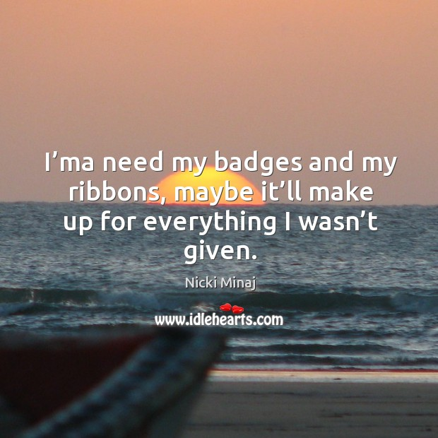 I'ma need my badges and my ribbons, maybe it'll make up for everything I wasn't given. Image
