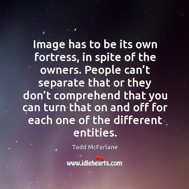 Image has to be its own fortress, in spite of the owners. People can't separate that or Todd McFarlane Picture Quote