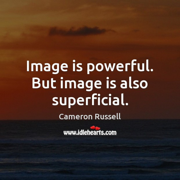 Image, Image is powerful. But image is also superficial.
