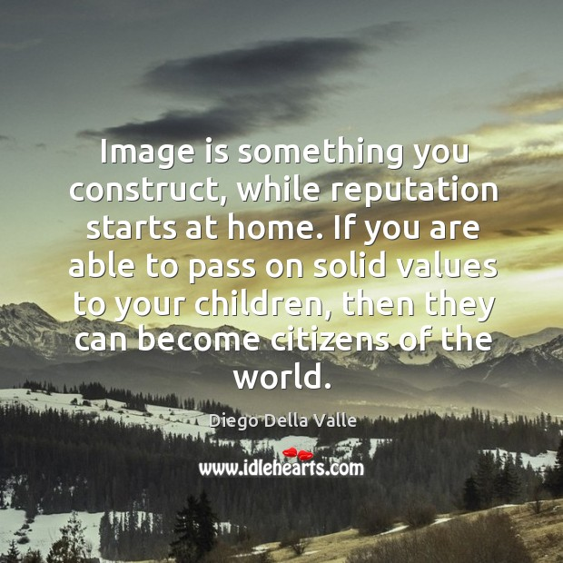 Image is something you construct, while reputation starts at home. If you Image