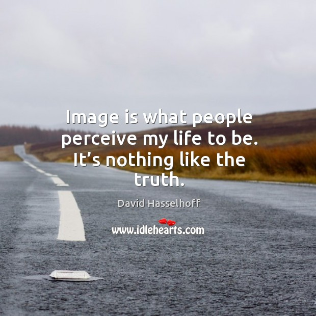 Image is what people perceive my life to be. It's nothing like the truth. Image