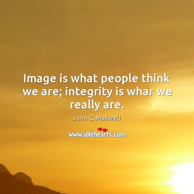 Image is what people think we are; integrity is whar we really are. Integrity Quotes Image
