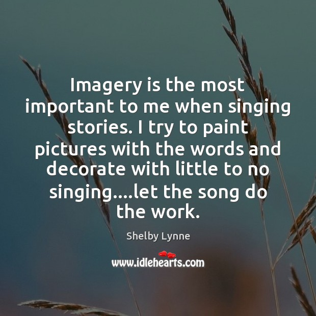 Imagery is the most important to me when singing stories. I try Image