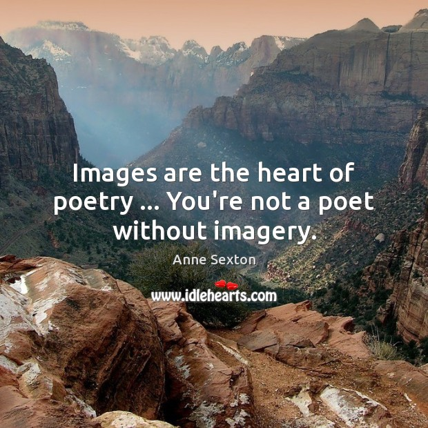 Image, Images are the heart of poetry … You're not a poet without imagery.