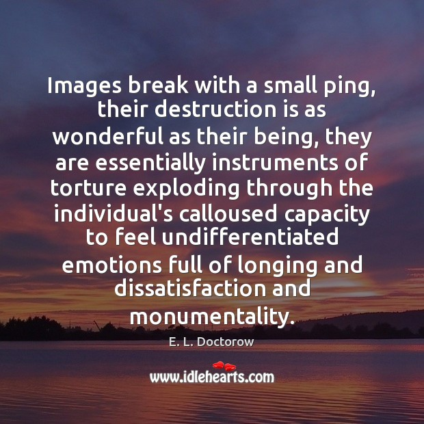 Images break with a small ping, their destruction is as wonderful as E. L. Doctorow Picture Quote