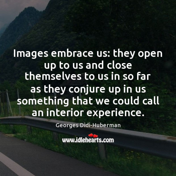 Images embrace us: they open up to us and close themselves to Image