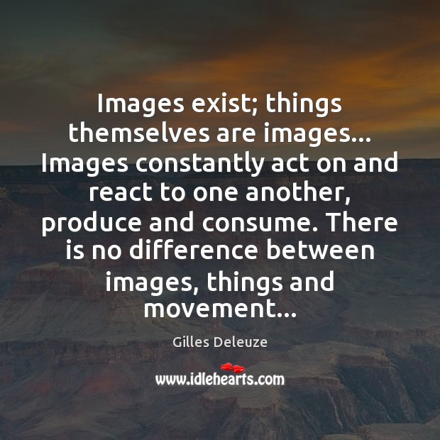 Images exist; things themselves are images… Images constantly act on and react Image