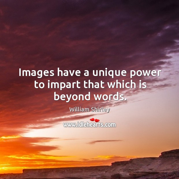 Images have a unique power to impart that which is beyond words. Image