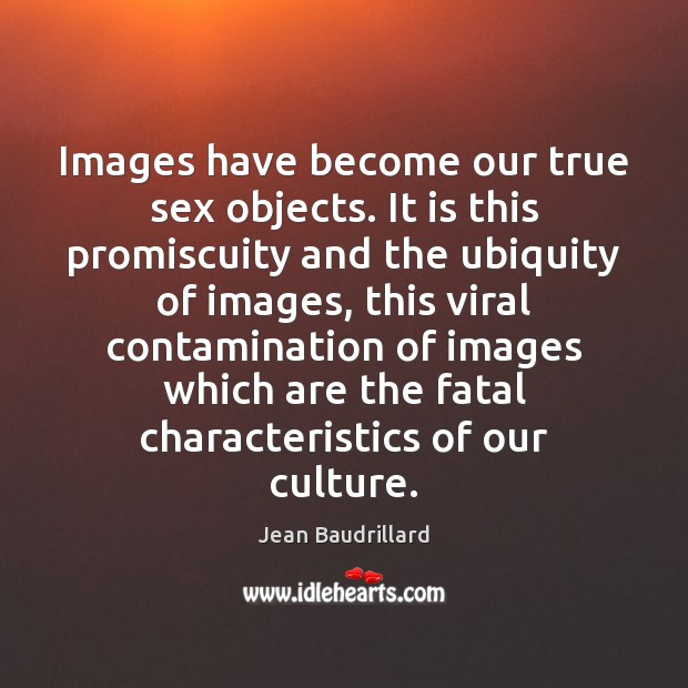 Images have become our true sex objects. It is this promiscuity and Jean Baudrillard Picture Quote