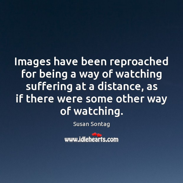 Images have been reproached for being a way of watching suffering at Susan Sontag Picture Quote