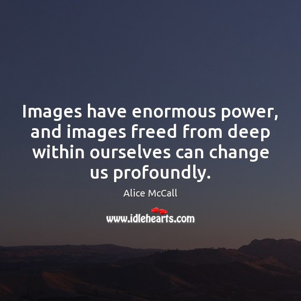 Image, Images have enormous power, and images freed from deep within ourselves can
