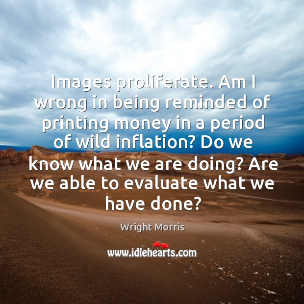 Wright Morris Picture Quote image saying: Images proliferate. Am I wrong in being reminded of printing money in