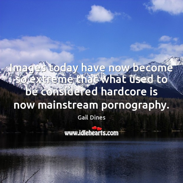 Images today have now become so extreme that what used to be Image