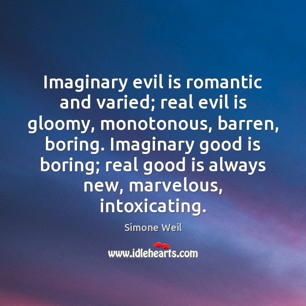 Imaginary evil is romantic and varied; real evil is gloomy, monotonous, barren, Simone Weil Picture Quote