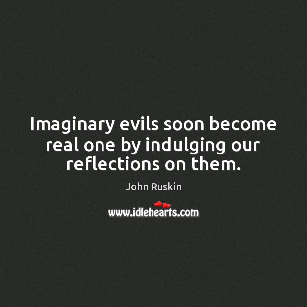 Imaginary evils soon become real one by indulging our reflections on them. Image