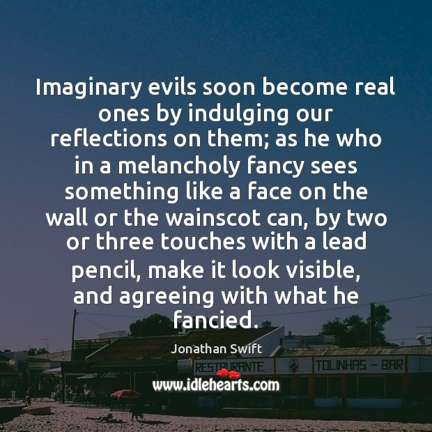 Image, Imaginary evils soon become real ones by indulging our reflections on them;