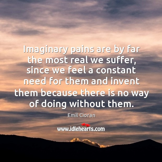 Imaginary pains are by far the most real we suffer, since we feel a constant need for Emil Cioran Picture Quote